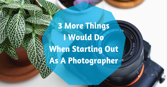 3 More Things I Would Do When Starting Out As A Photographer