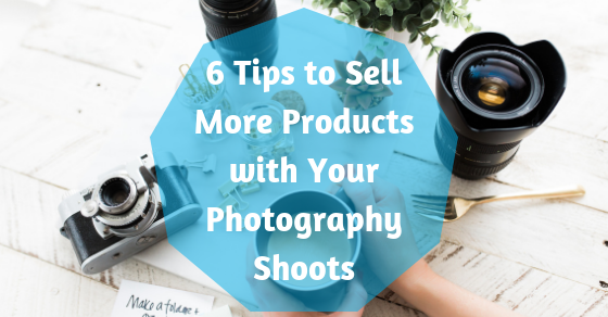 6 Tips to Sell More Products with Your Photography Shoots