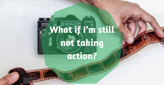 What if I'm still not taking action?